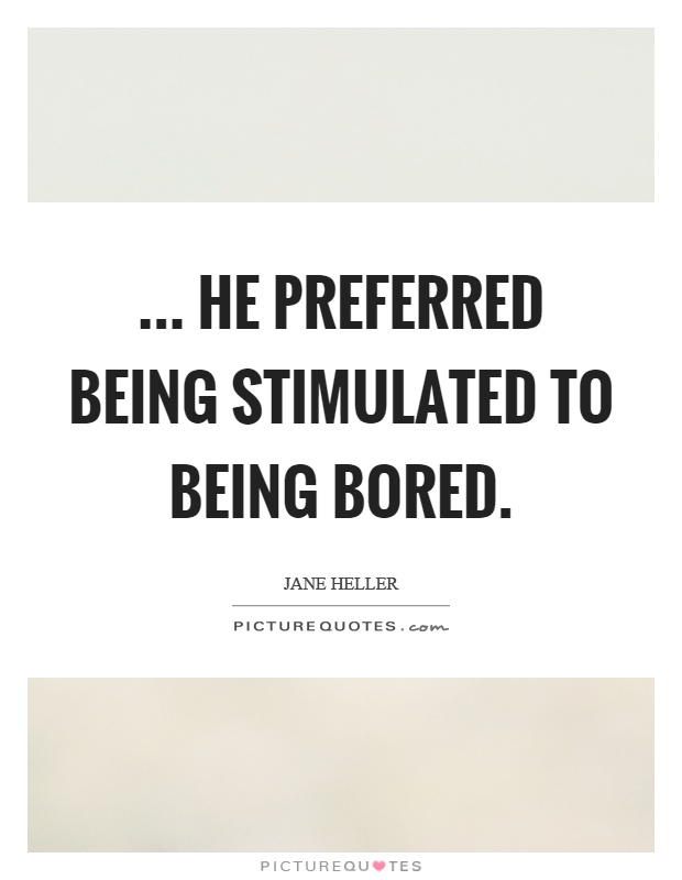 ... he preferred being stimulated to being bored Picture Quote #1