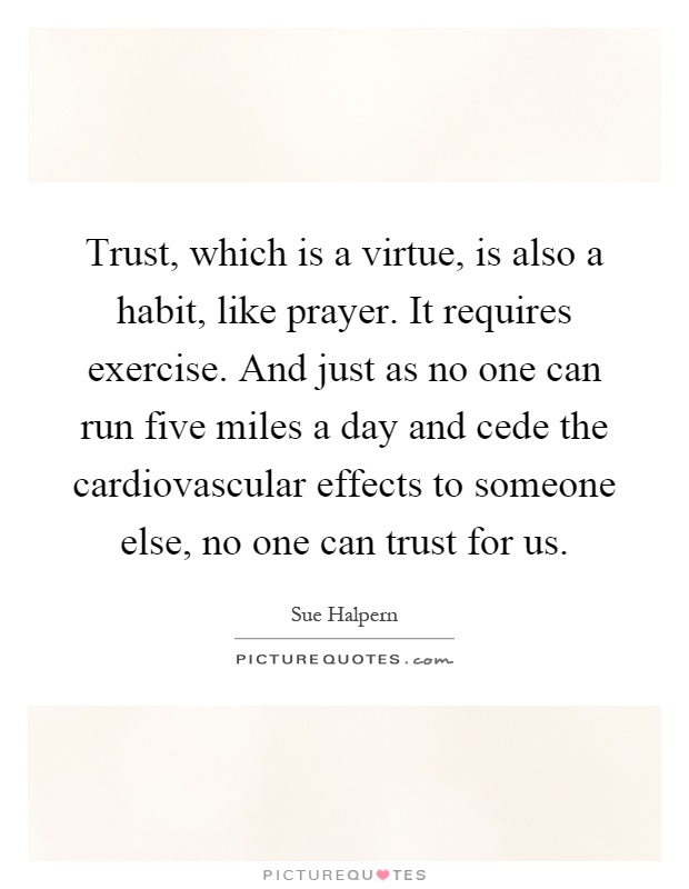 Trust, which is a virtue, is also a habit, like prayer. It requires exercise. And just as no one can run five miles a day and cede the cardiovascular effects to someone else, no one can trust for us Picture Quote #1