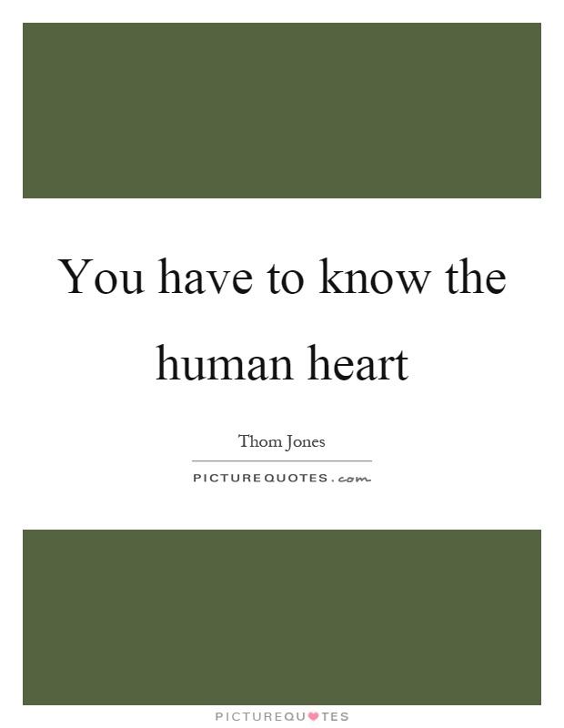 You have to know the human heart Picture Quote #1