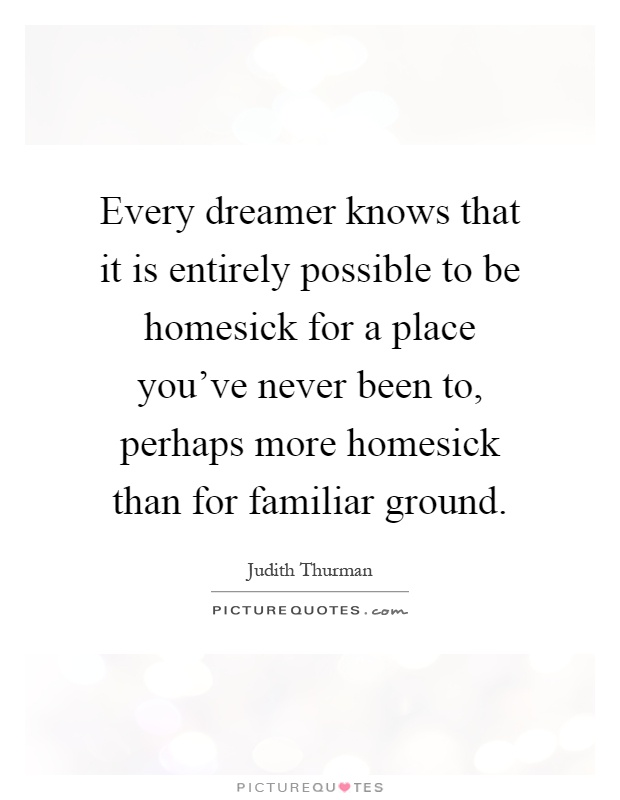 Every dreamer knows that it is entirely possible to be homesick for a place you've never been to, perhaps more homesick than for familiar ground Picture Quote #1