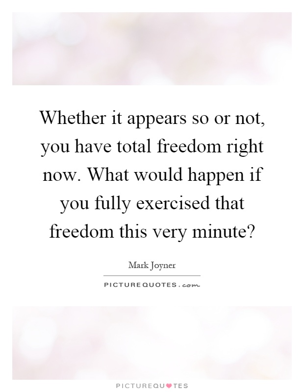 Whether it appears so or not, you have total freedom right now. What would happen if you fully exercised that freedom this very minute? Picture Quote #1