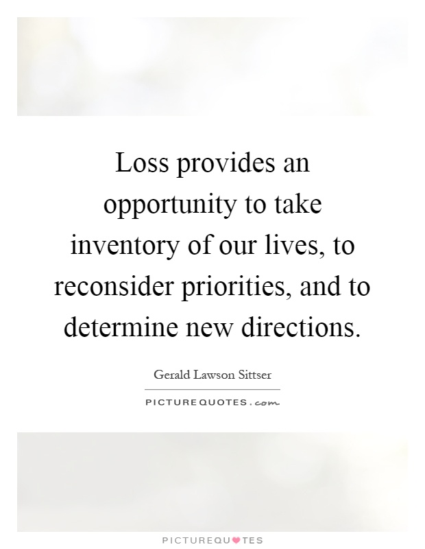 Loss provides an opportunity to take inventory of our lives, to reconsider priorities, and to determine new directions Picture Quote #1