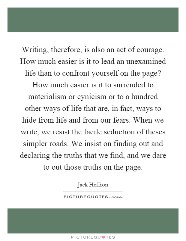 Writing, therefore, is also an act of courage. How much easier is it to lead an unexamined life than to confront yourself on the page? How much easier is it to surrended to materialism or cynicism or to a hundred other ways of life that are, in fact, ways to hide from life and from our fears. When we write, we resist the facile seduction of theses simpler roads. We insist on finding out and declaring the truths that we find, and we dare to out those truths on the page Picture Quote #1