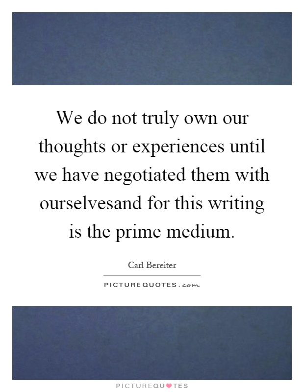 We do not truly own our thoughts or experiences until we have negotiated them with ourselvesand for this writing is the prime medium Picture Quote #1
