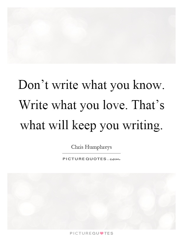 Don't write what you know. Write what you love. That's what will keep you writing Picture Quote #1