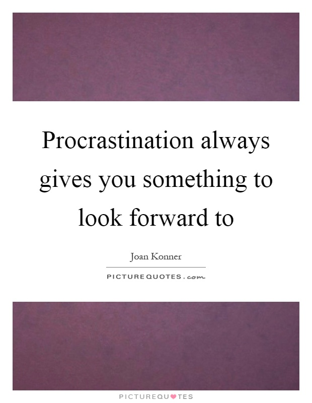 Procrastination always gives you something to look forward to Picture Quote #1
