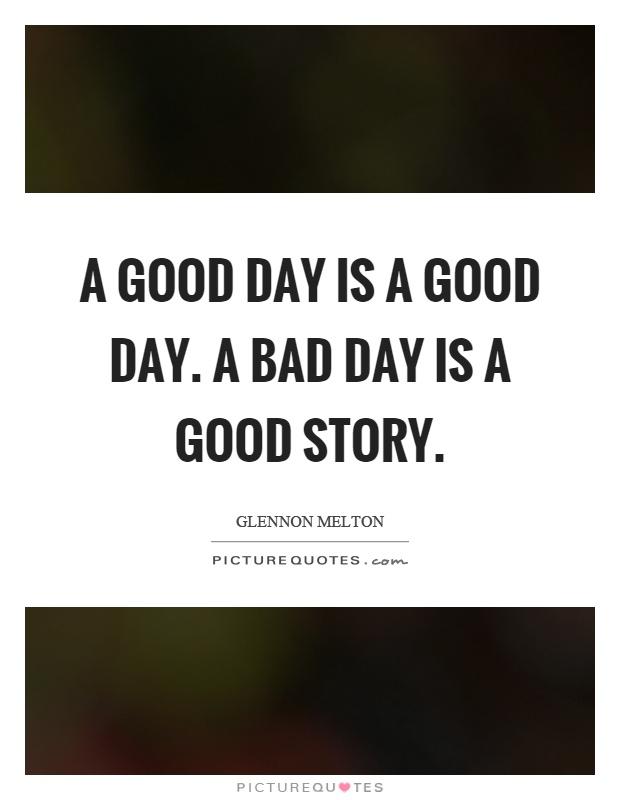 A good day is a good day. A bad day is a good story Picture Quote #1
