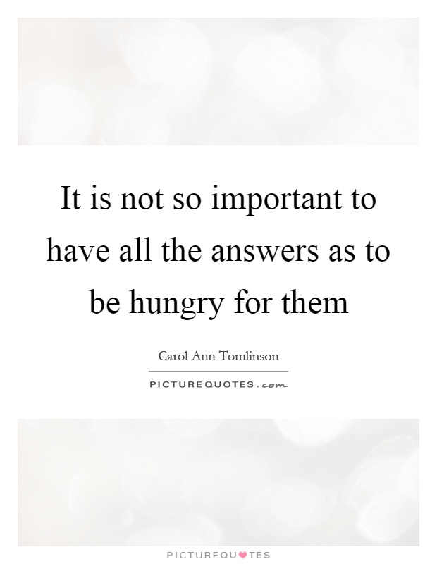 It is not so important to have all the answers as to be hungry for them Picture Quote #1