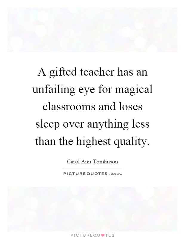 A gifted teacher has an unfailing eye for magical classrooms and loses sleep over anything less than the highest quality Picture Quote #1