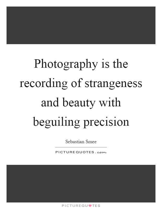 Photography is the recording of strangeness and beauty with beguiling precision Picture Quote #1