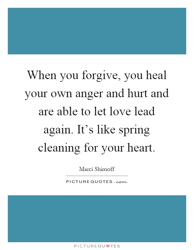 When you forgive, you heal your own anger and hurt and are able to let love lead again. It's like spring cleaning for your heart Picture Quote #1