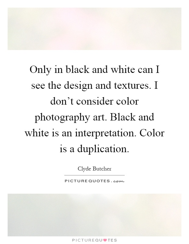 Only in black and white can I see the design and textures. I don't consider color photography art. Black and white is an interpretation. Color is a duplication Picture Quote #1
