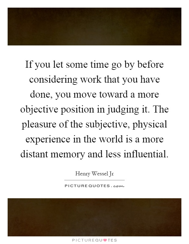 If you let some time go by before considering work that you have done, you move toward a more objective position in judging it. The pleasure of the subjective, physical experience in the world is a more distant memory and less influential Picture Quote #1