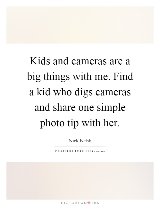 Kids and cameras are a big things with me. Find a kid who digs cameras and share one simple photo tip with her Picture Quote #1