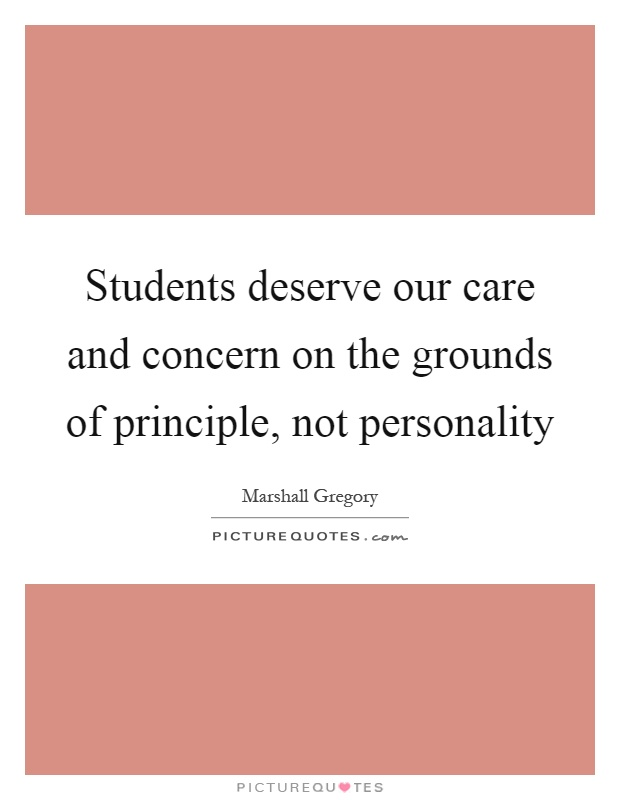 Students deserve our care and concern on the grounds of principle, not personality Picture Quote #1
