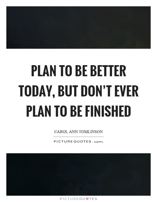 Plan to be better today, but don't ever plan to be finished Picture Quote #1