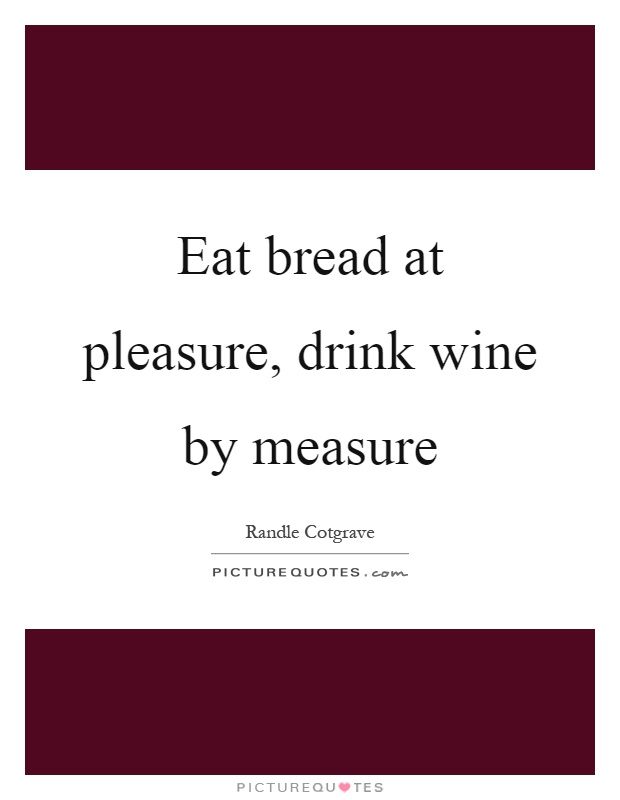 Eat bread at pleasure, drink wine by measure Picture Quote #1