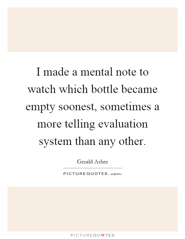 I made a mental note to watch which bottle became empty soonest, sometimes a more telling evaluation system than any other Picture Quote #1