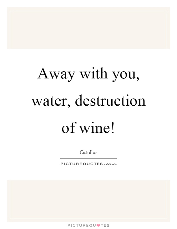 Away with you, water, destruction of wine! Picture Quote #1