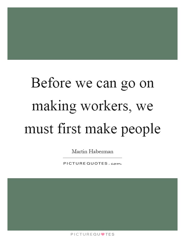 Before we can go on making workers, we must first make people Picture Quote #1