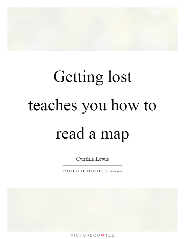 Getting lost teaches you how to read a map Picture Quote #1