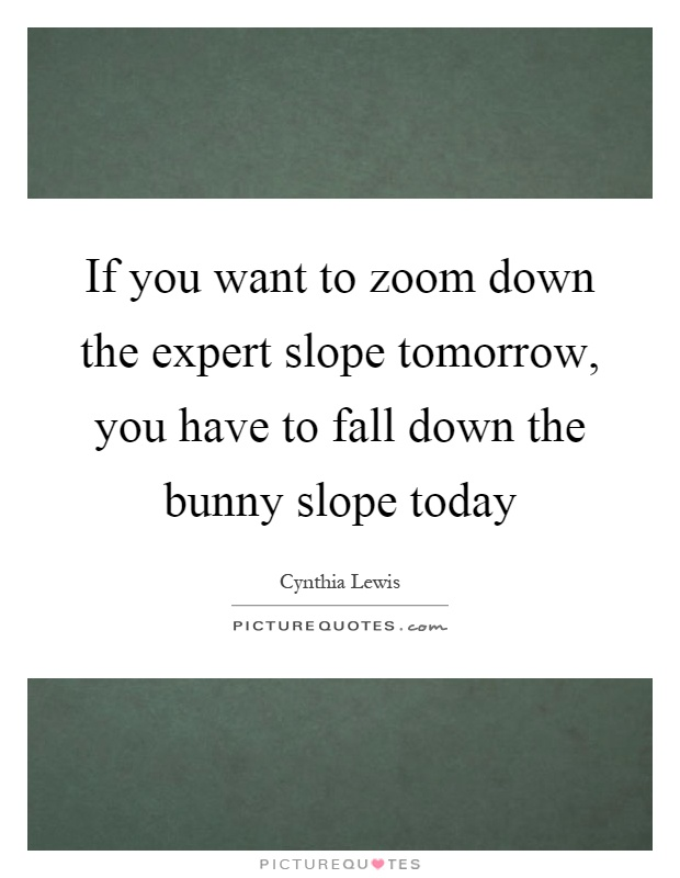 If you want to zoom down the expert slope tomorrow, you have to fall down the bunny slope today Picture Quote #1