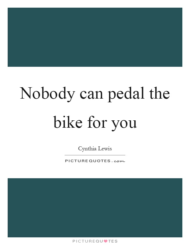 Nobody can pedal the bike for you Picture Quote #1