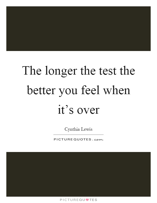 The longer the test the better you feel when it's over Picture Quote #1