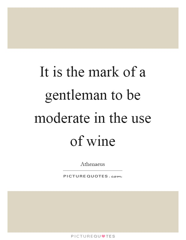 It is the mark of a gentleman to be moderate in the use of wine Picture Quote #1