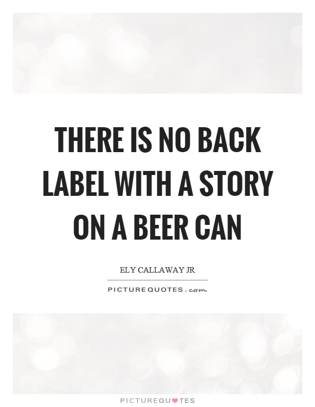 There is no back label with a story on a beer can Picture Quote #1