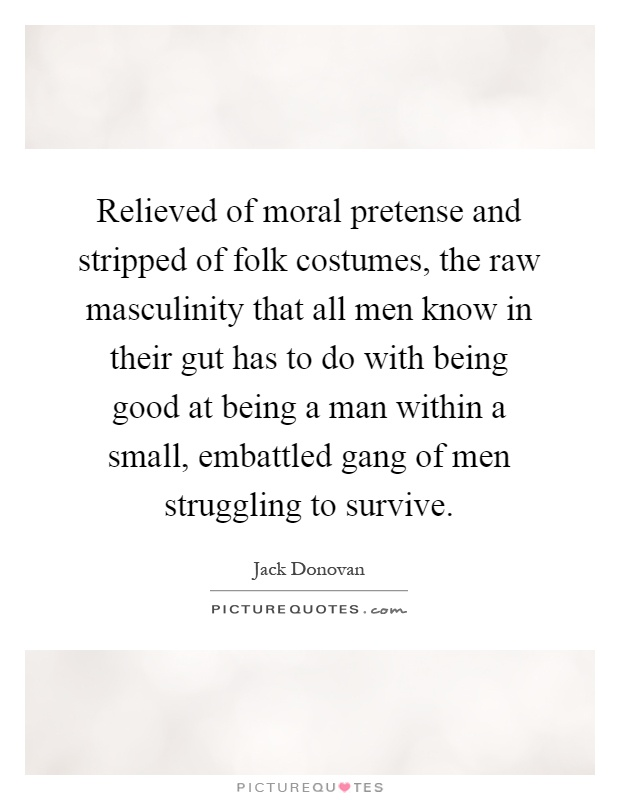 Relieved of moral pretense and stripped of folk costumes, the raw masculinity that all men know in their gut has to do with being good at being a man within a small, embattled gang of men struggling to survive Picture Quote #1