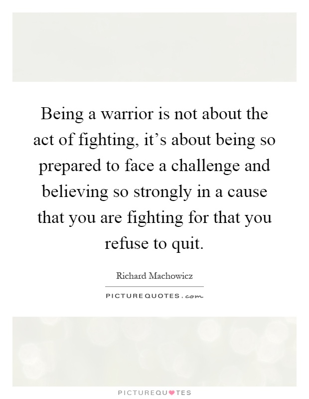 Being a warrior is not about the act of fighting, it's about being so prepared to face a challenge and believing so strongly in a cause that you are fighting for that you refuse to quit Picture Quote #1