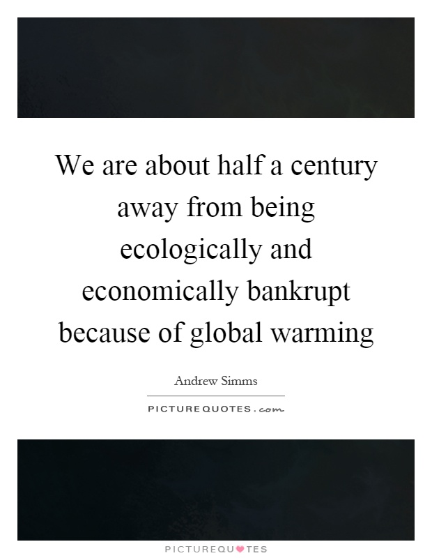 We are about half a century away from being ecologically and economically bankrupt because of global warming Picture Quote #1
