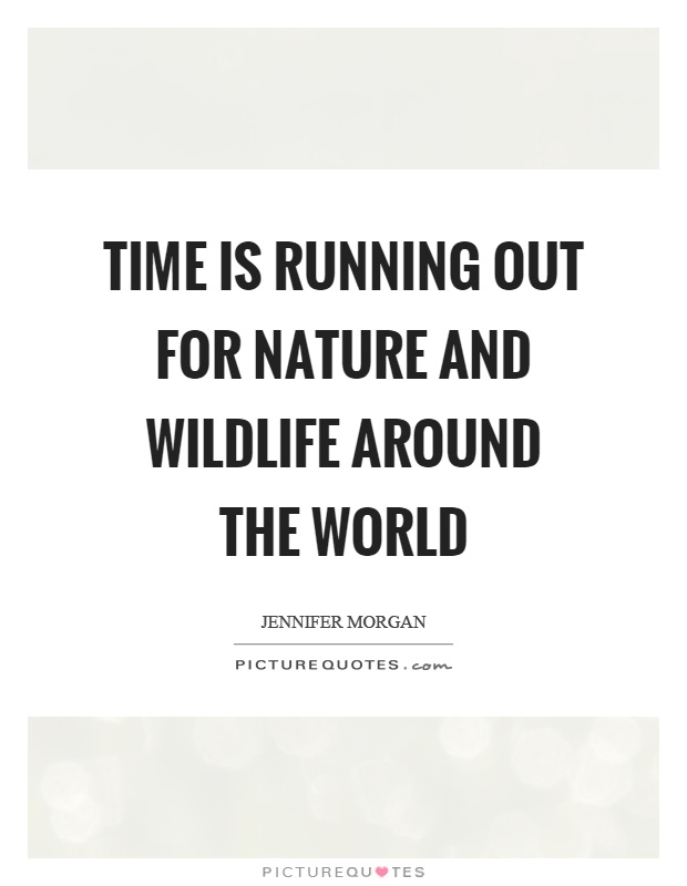 Time is running out for nature and wildlife around the world Picture Quote #1