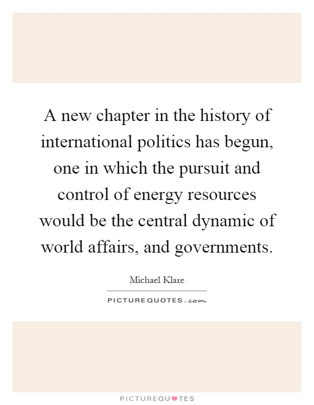 A new chapter in the history of international politics has begun, one in which the pursuit and control of energy resources would be the central dynamic of world affairs, and governments Picture Quote #1