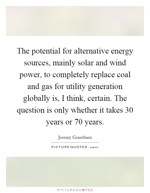 The potential for alternative energy sources, mainly solar and wind power, to completely replace coal and gas for utility generation globally is, I think, certain. The question is only whether it takes 30 years or 70 years Picture Quote #1