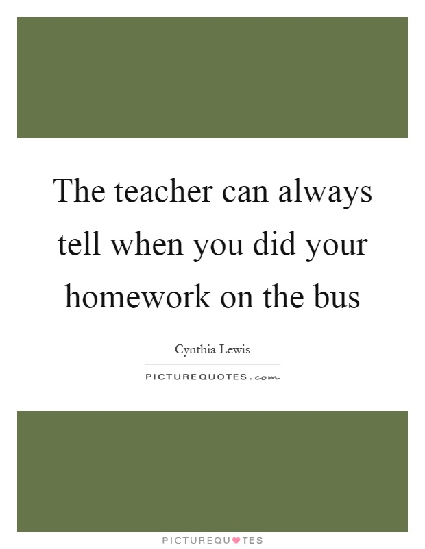 The teacher can always tell when you did your homework on the bus Picture Quote #1