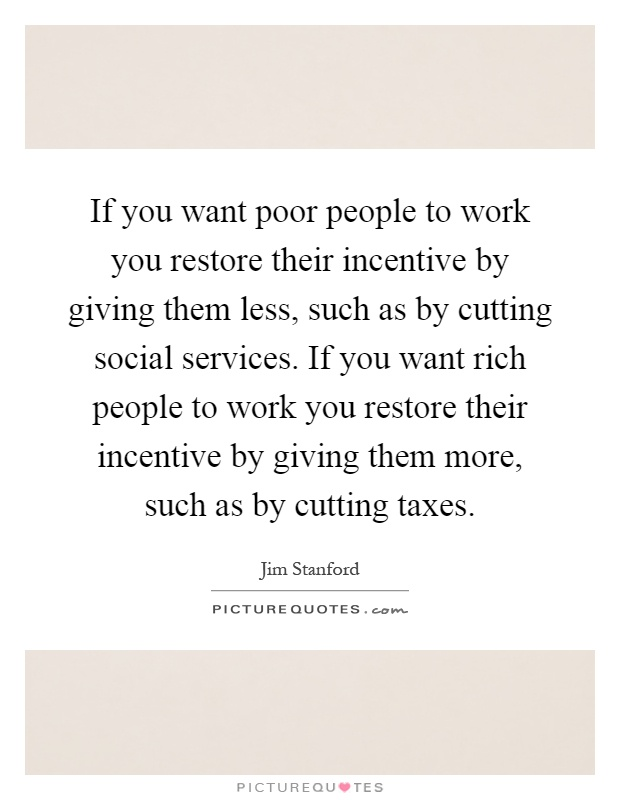 If you want poor people to work you restore their incentive by giving them less, such as by cutting social services. If you want rich people to work you restore their incentive by giving them more, such as by cutting taxes Picture Quote #1