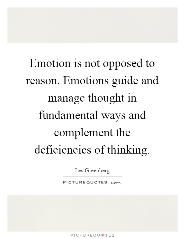 Emotion is not opposed to reason. Emotions guide and manage thought in fundamental ways and complement the deficiencies of thinking Picture Quote #1