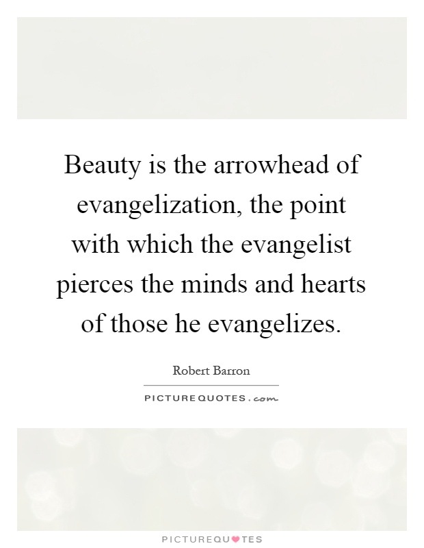 Beauty is the arrowhead of evangelization, the point with which the evangelist pierces the minds and hearts of those he evangelizes Picture Quote #1