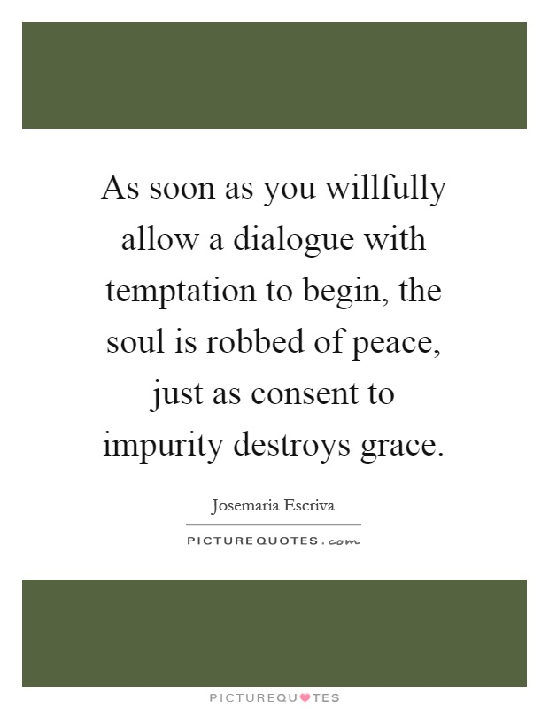 As soon as you willfully allow a dialogue with temptation to begin, the soul is robbed of peace, just as consent to impurity destroys grace Picture Quote #1