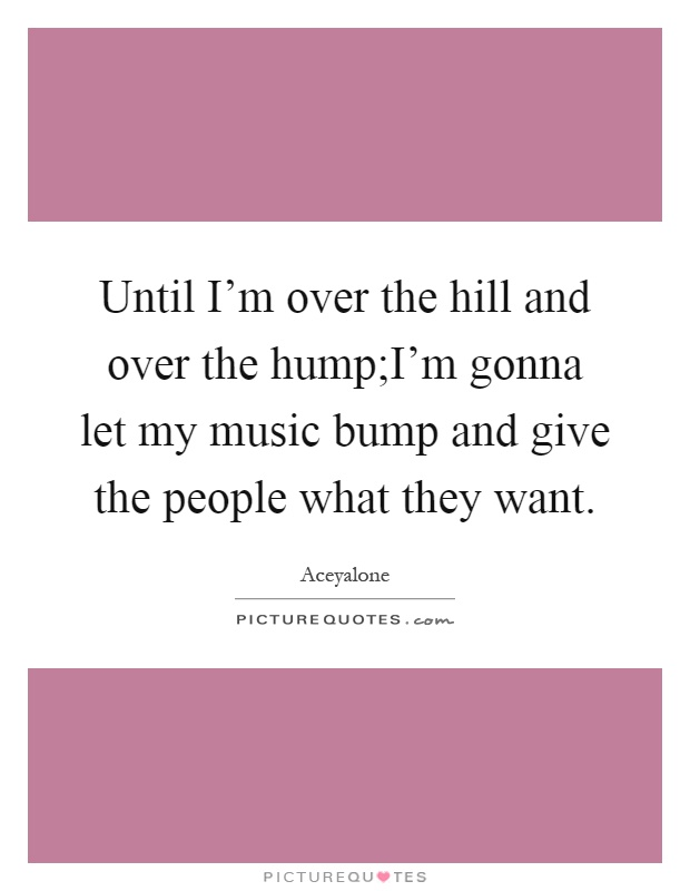 Until I'm over the hill and over the hump;I'm gonna let my music bump and give the people what they want Picture Quote #1