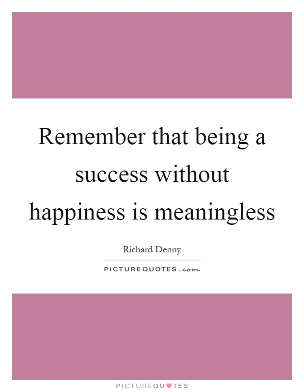 Remember that being a success without happiness is meaningless Picture Quote #1