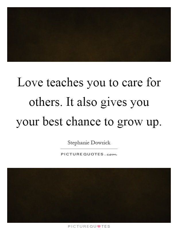 Love teaches you to care for others. It also gives you your best chance to grow up Picture Quote #1