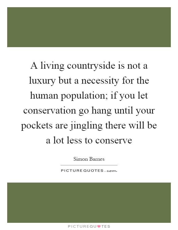 A living countryside is not a luxury but a necessity for the human population; if you let conservation go hang until your pockets are jingling there will be a lot less to conserve Picture Quote #1