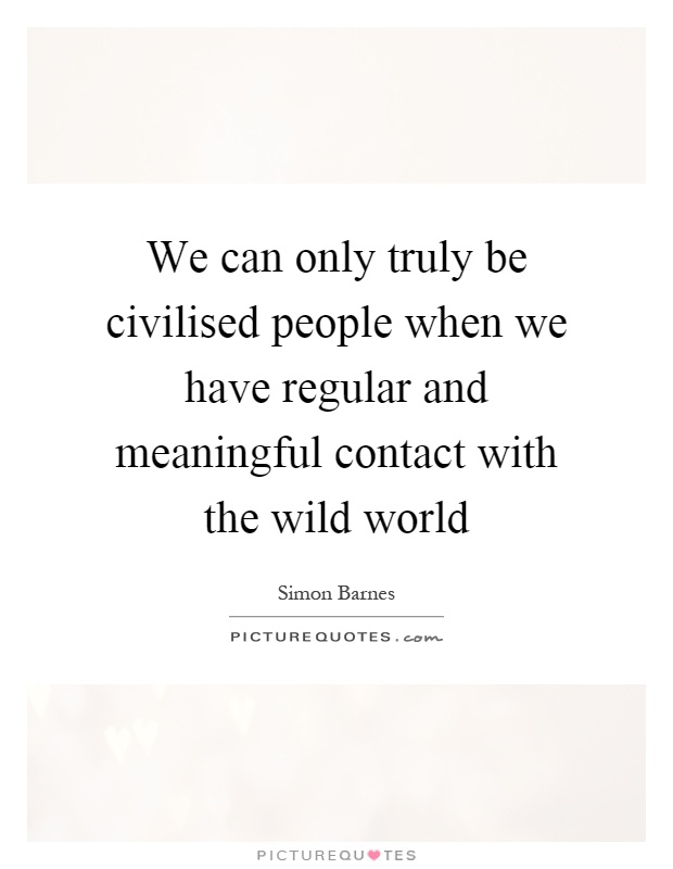 We can only truly be civilised people when we have regular and meaningful contact with the wild world Picture Quote #1