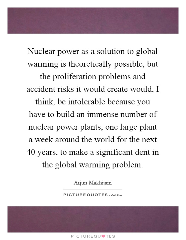 Nuclear power as a solution to global warming is theoretically possible, but the proliferation problems and accident risks it would create would, I think, be intolerable because you have to build an immense number of nuclear power plants, one large plant a week around the world for the next 40 years, to make a significant dent in the global warming problem Picture Quote #1