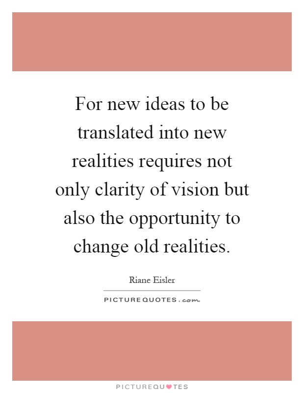 For new ideas to be translated into new realities requires not only clarity of vision but also the opportunity to change old realities Picture Quote #1