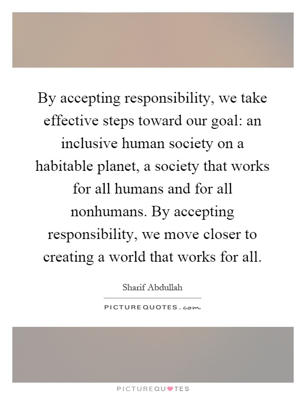 By accepting responsibility, we take effective steps toward our goal: an inclusive human society on a habitable planet, a society that works for all humans and for all nonhumans. By accepting responsibility, we move closer to creating a world that works for all Picture Quote #1