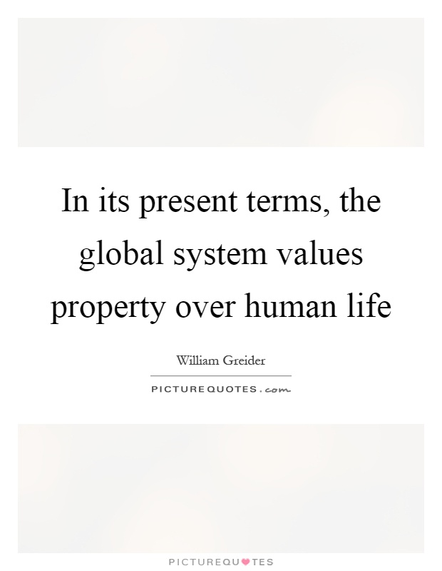 In its present terms, the global system values property over human life Picture Quote #1